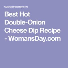 Best Hot Double-Onion Cheese Dip Recipe - WomansDay.com