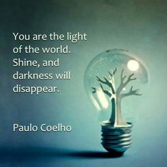 Paulo Coelho You are the lights of the world. Shine and darkness will disappear.