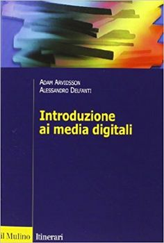 Introduzione ai media digitali - Adam Arvidsson e Alessandro Delfanti - Il Mulino - 2013 #mediadigitali #informazionedigitale #economiadellinformazione #rete