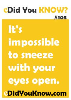 It's impossible to sneeze with your eyes open. http://edidyouknow.com/did-you-know-108/