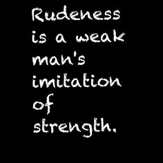 It takes more strength to be friendly to people you don't like than to be rude to them.