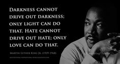 Darkness cannot drive out darkness; only light can do that. ........... Martin Luther King Jr.