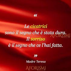 Le cicatrici sono il segno che è stata dura. Il sorriso è il segno che ce l'hai fatta. – Madre Teresa