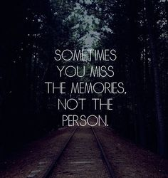 """Sometimes you miss the memories not the person"" and sometimes you miss both (previous pinner)"