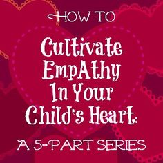 5-part series on How To Help Your Child Develop Empathy (Activities, Crafts, Role Play, Service Projects, and more)