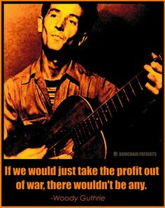If we would just take the profit out of war, there wouldn't be any - Woody Guthrie