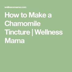 How to Make a Chamomile Tincture | Wellness Mama