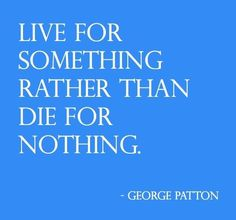 Live for something ...George Patton