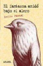 PASCUAL, EMILIO. El fantasma anidó bajo el alero (N PAS fan) El ruiseñor de Keats era inmortal, pero hay ruiseñores que sólo pudieron acceder a la inmortalidad  a través de su condición fantasmal. La historia de este fantasma recluido en un purgatorio de dimensiones vagas y en un lugar incierto, empieza cuando un niño oscuro, de un oscuro pueblo, y en una fecha oscura de la historia de España, empieza a recibir las visitas de su abuelo muerto.