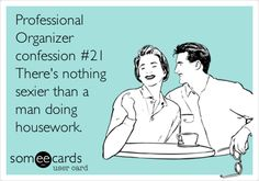 Professional Organizer confession #21 There's nothing sexier than a man doing housework.