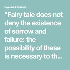 """""""Fairy tale does not deny the existence of sorrow and failure: the possibility of these is necessary to the joy of deliverance. It denies (in the face of much evidence, if you will) universal final defeat...giving a fleeting glimpse of Joy; Joy beyond the walls of the world, poignant as grief.""""  — J.R.R. Tolkien"""