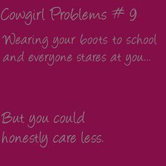 Cowgirl Problems #9 I want to wear my boots to school. By the end of this semester! 11.25.13