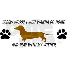 True....my wiener is way more fun than work ; )