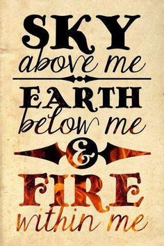 Sky above me, Earth below me and Fire within me.