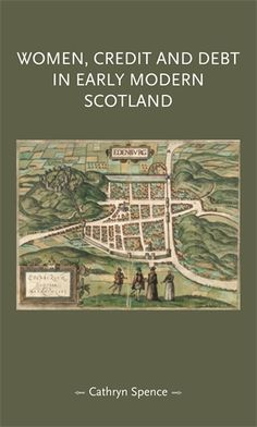 Cathryn Spence, Women, Credit, and Debt in Early Modern Scotland (Manchester University Press, 2016)