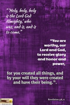 "Revelation 4:8, 11 / "" 'Holy, holy, holy is the Lord God Almighty,' who was, and is, and is to come...."