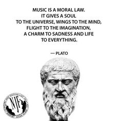 """Music is a moral law. It gives a soul to the universe, wings to the mind, flight to the imagination, a charm to sadness, and life to everything."" - Plato"