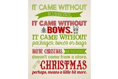 It came without ribbons.  It came without bows.  It came without packages, boxes or bags. Maybe Christmas, he thought, doesn't come from a store.  Maybe Christmas, perhaps, means a little bit more.     Printable quote from How the Grinch Stole Christmas.