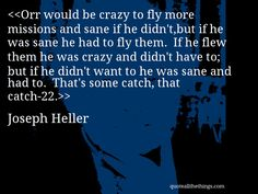 Joseph Heller - quote-Orr would be crazy to fly more missions and sane if he didn't,but if he was sane he had to fly them. If he flew them he was crazy and didn't have to; but if he didn't want to he was sane and had to. That's some catch, that catch-22.Source: quoteallthethings.com #JosephHeller #quote #quotation #aphorism #quoteallthethings