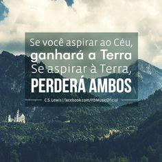 """""""Se você aspirar ao Céu, ganhará a Terra. Se aspirar à Terra, perderá ambos"""" {C.S. Lewis}"""