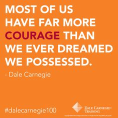 """""""Most of us have far more courage than we ever dreamed we possessed."""" - Dale Carnegie"""