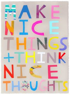 Make nice things and thinks nice thoughts -