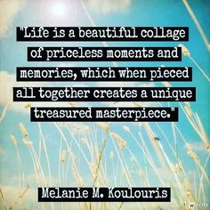 """""""Life is a beautiful collage of priceless moments and memories, which when pieced all together create a unique treasured masterpiece. Inspirational Quotes Pictures, Motivational Quotes For Life, New Quotes, Family Quotes, Cute Quotes, Happy Quotes, Funny Quotes, Photo Quotes, Picture Quotes"""