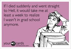 Funny Cry for Help Ecard: If I died suddenly and went straight to Hell, it would take me at least a week to realize I wasn't in grad school anymore.