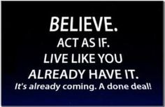Live like you already have it. Act as if. It's a done deal!
