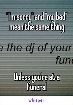 """I'm sorry"" and ""my bad"" mean the same thing     Unless you're at a funeral"