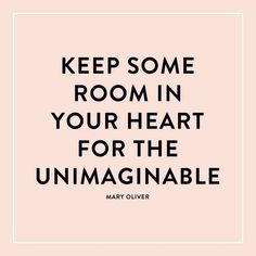 """Keep some room in your heart for the unimaginable."""