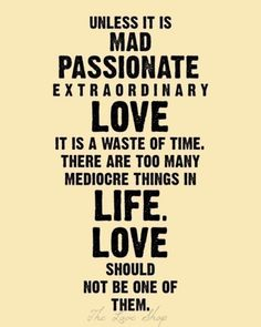 """Unless it is mad, passionate, extraordinary love - it is a waste of time. There are too many mediocre things in life. Love should not be one of them."" #lovequotes"