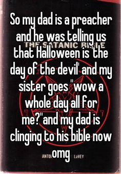 """""""So my dad is a preacher and he was telling us that Halloween is 'the day of the devil' and my sister goes """"wow a whole day all for me?""""and my dad is clinging to his bible now omg"""""""