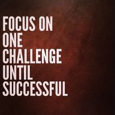 Focus on one challenge until successful.