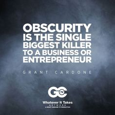 """""""Obscurity is the single biggest killer to a business or entrepreneur."""" - Grant Cardone."""