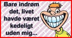 Bare indrøm det, livet havde været kedeligt uden mig. Sarcastic Quotes, I Laughed, Quotations, Haha, Diy And Crafts, Jokes, Sayings, Funny, Inspiration