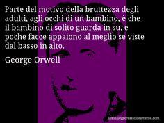 Aforisma di George Orwell , Parte del motivo della bruttezza degli adulti, agli occhi di un bambino, è che il bambino di solito guarda in su, e poche facce appaiono al meglio se viste dal basso in alto.