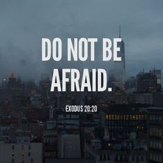 "Moses said to the people, ""Do not be afraid. God has come to test you, so that the fear of God will be with you to keep you from sinning."" - Exodus 20:20"