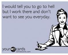 I would tell you to go to hell but I work there and don't want to see you everyday.