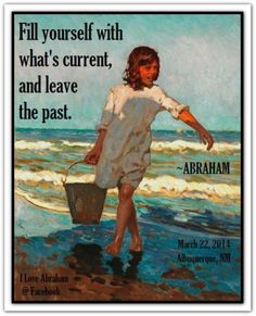 Fill yourself with what's current, and leave the past. *Abraham-Hicks Quotes (AHQ2252) #now #estherhicks