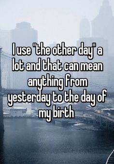 """I use ""the other day"" a lot and that can mean anything from yesterday to the day of my birth """
