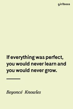 Girlboss Quote: If everything was perfect, you would never learn and you would never grow. - Beyonce Knowles