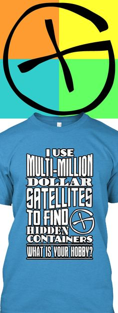 I Use Multi-Million Dollar Satellites To Find Hidden Containers.  What is your Hobby?  Fun Geocaching shirt printed on a very soft premium tee.  Get yours by clicking the image before they are gone!