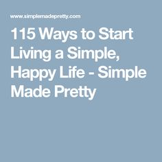 115 Ways to Start Living a Simple, Happy Life - Simple Made Pretty