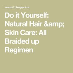 Do it Yourself: Natural Hair & Skin Care: All Braided up Regimen