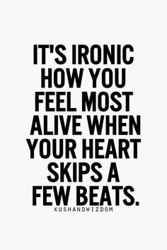 It's ironic how you feel most alive when your heart skips a beat.