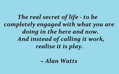 ~ This is the real secret of life ~