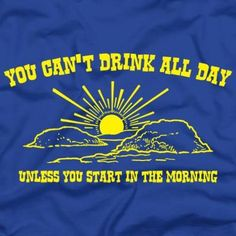You Can't Drink All Day T-Shirts funny tee from Fiver Finger Tees! Good for anyone into AA! Today Quotes, All Quotes, Famous Quotes, Funny Quotes, River Quotes, Float Trip, Geek Shirts, Quality Quotes, Sharing Quotes