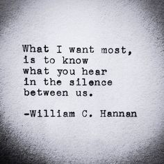 """... what you hear in the silence between us"" -William C. Hannan"