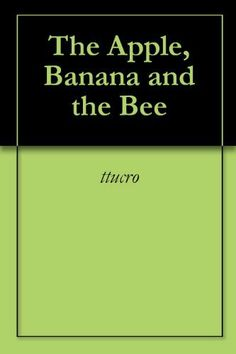 The Apple, Banana and the Bee by David Orcutt. $0.99. Publisher: david m. orcutt; 1 edition (March 17, 2011). 10 pages